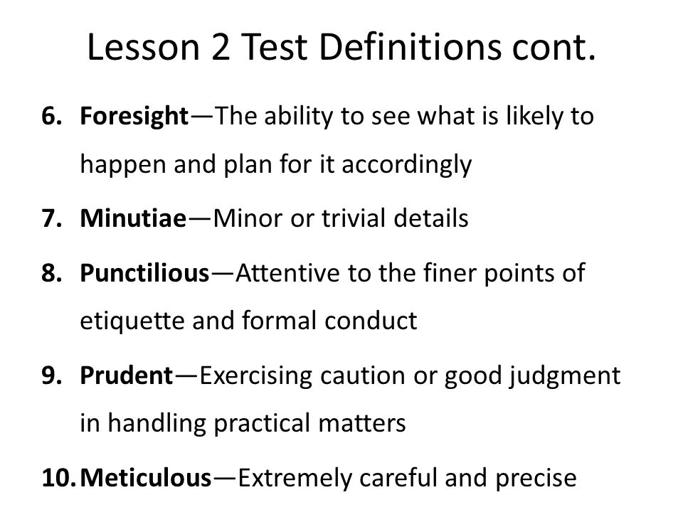 Lesson 2 Test Definitions cont. 6.Foresight—The ability to see what is likely to happen and plan for it accordingly 7.Minutiae—Minor or trivial detail