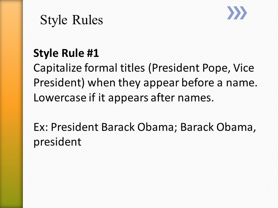 Style Rules Style Rule #1 Capitalize formal titles (President Pope, Vice President) when they appear before a name.