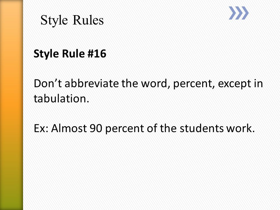 Style Rules Style Rule #16 Don't abbreviate the word, percent, except in tabulation.