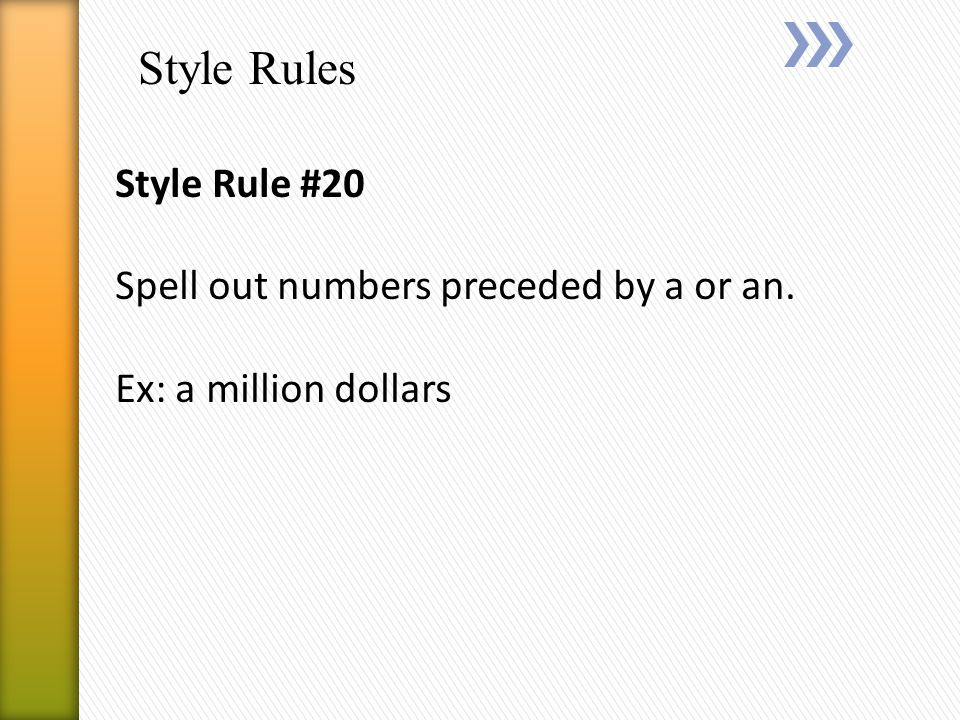 Style Rules Style Rule #20 Spell out numbers preceded by a or an. Ex: a million dollars