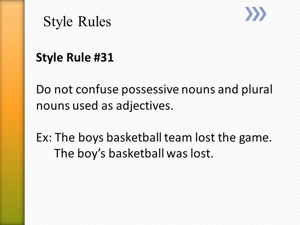 Style Rules Style Rule #31 Do not confuse possessive nouns and plural nouns used as adjectives.