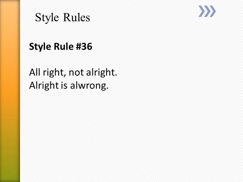 Style Rules Style Rule #36 All right, not alright. Alright is alwrong.