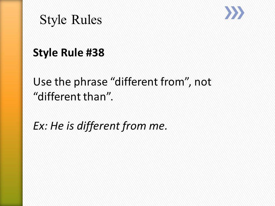 Style Rules Style Rule #38 Use the phrase different from , not different than .