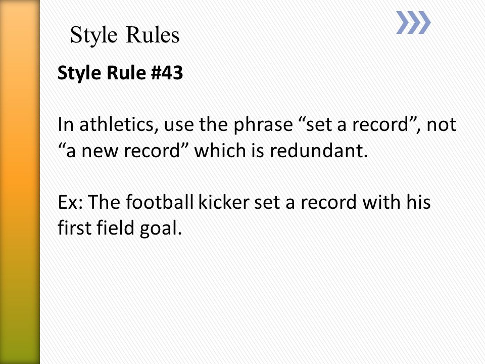 Style Rules Style Rule #43 In athletics, use the phrase set a record , not a new record which is redundant.