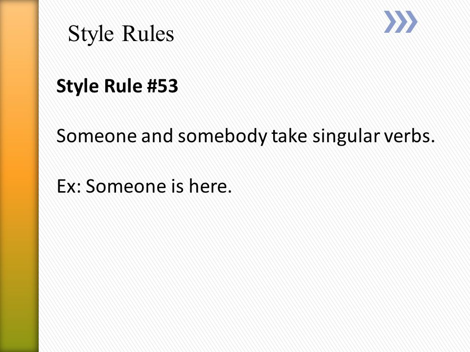 Style Rules Style Rule #53 Someone and somebody take singular verbs. Ex: Someone is here.