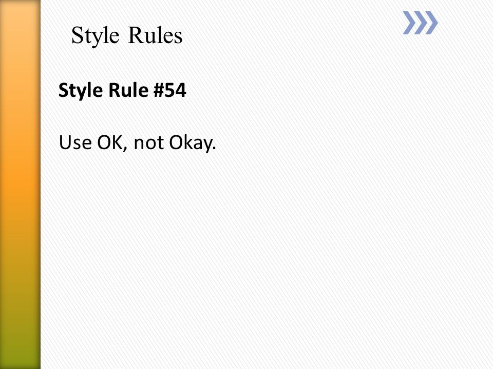 Style Rules Style Rule #54 Use OK, not Okay.