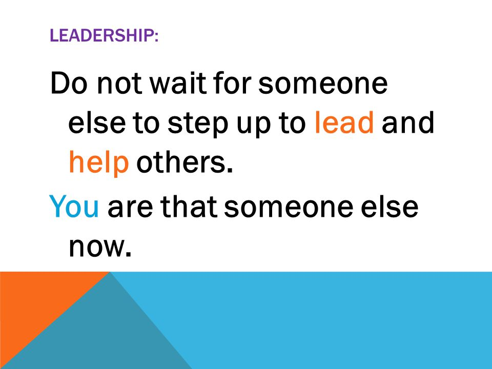 LEADERSHIP: Do not wait for someone else to step up to lead and help others.
