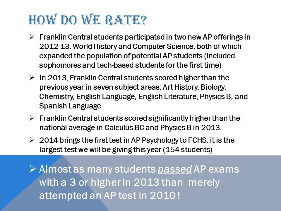 HOW DO WE RATE?  Franklin Central students participated in two new AP offerings in 2012-13, World History and Computer Science, both of which expande