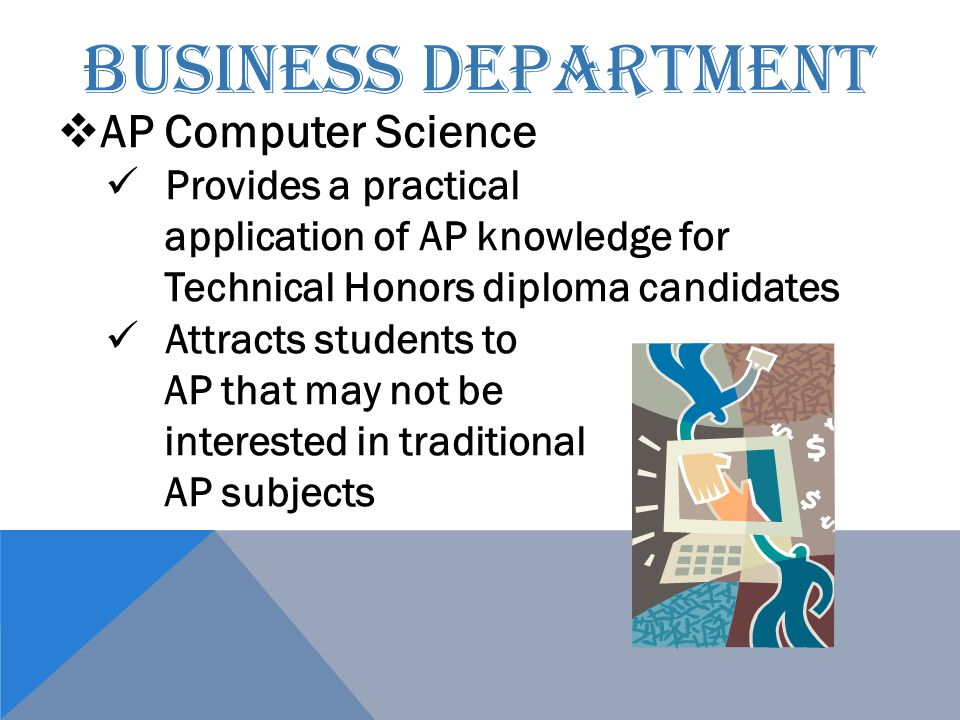 BUSINESS DEPARTMENT  AP Computer Science Provides a practical application of AP knowledge for Technical Honors diploma candidates Attracts students to AP that may not be interested in traditional AP subjects