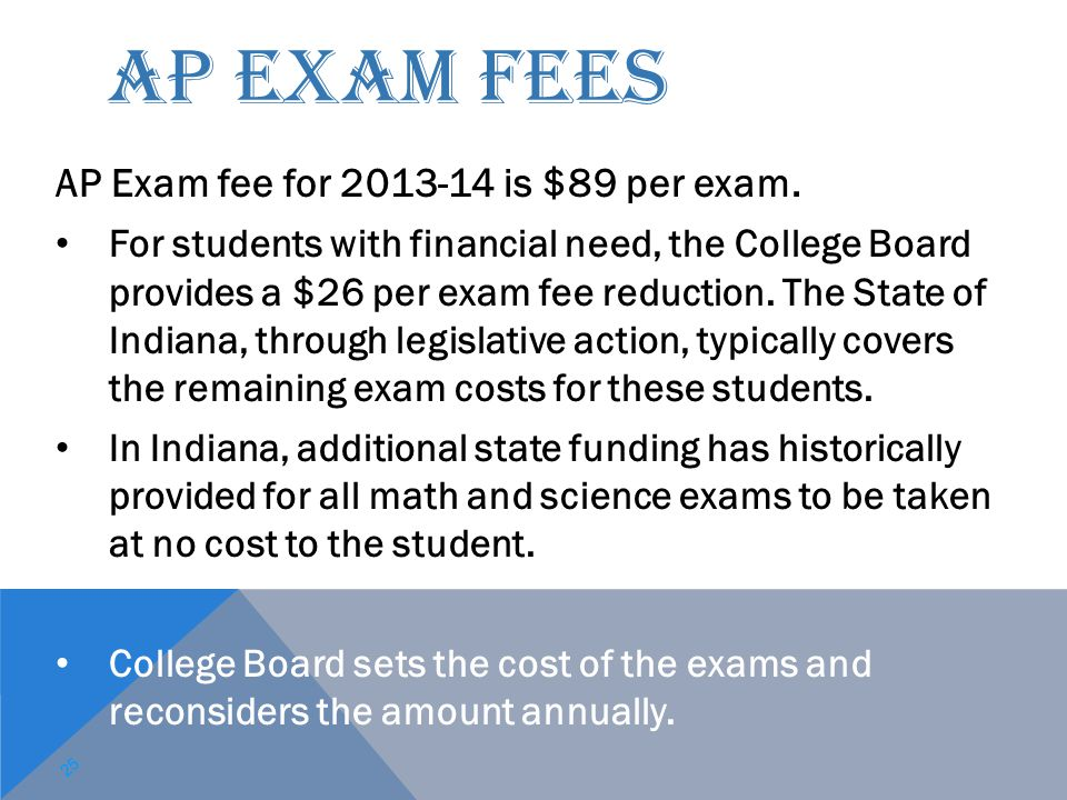 AP EXAM FEES AP Exam fee for 2013-14 is $89 per exam. For students with financial need, the College Board provides a $26 per exam fee reduction. The S