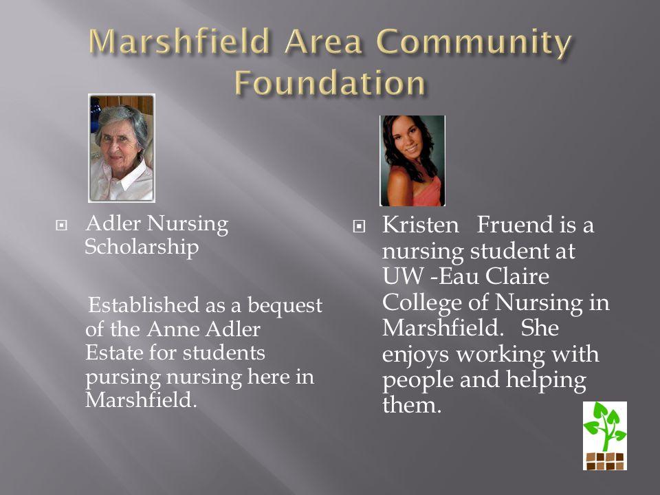  Adler Nursing Scholarship Established as a bequest of the Anne Adler Estate for students pursing nursing here in Marshfield.