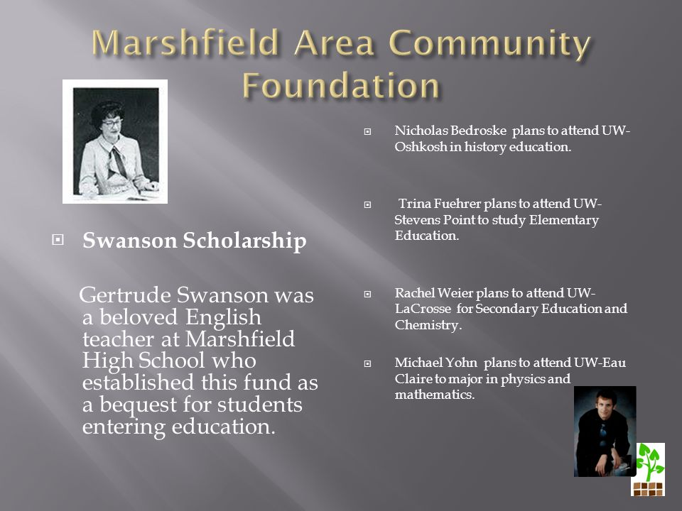  Swanson Scholarship Gertrude Swanson was a beloved English teacher at Marshfield High School who established this fund as a bequest for students entering education.