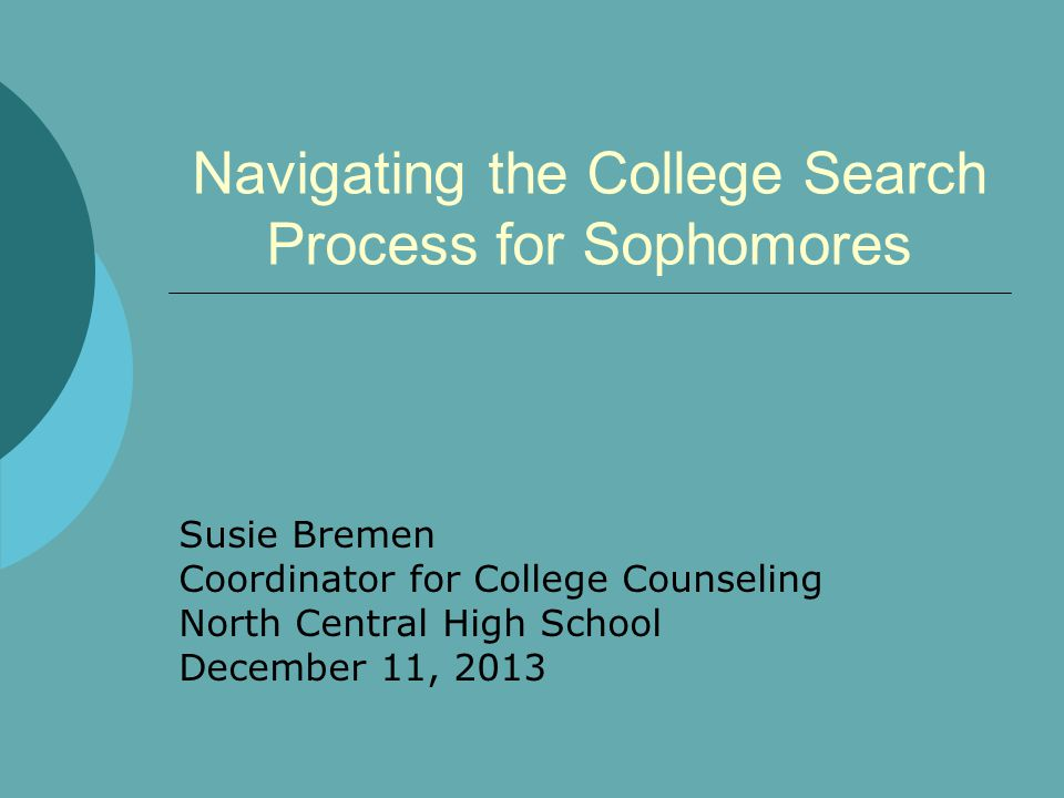 Navigating the College Search Process for Sophomores Susie Bremen Coordinator for College Counseling North Central High School December 11, 2013