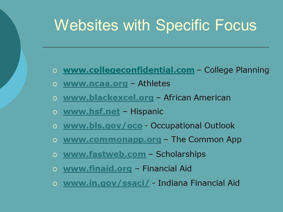 Websites with Specific Focus  www.collegeconfidential.com – College Planning  www.ncaa.org – Athletes www.ncaa.org  www.blackexcel.org – African American www.blackexcel.org  www.hsf.net – Hispanic www.hsf.net  www.bls.gov/oco - Occupational Outlook www.bls.gov/oco  www.commonapp.org – The Common App www.commonapp.org  www.fastweb.com – Scholarships www.fastweb.com  www.finaid.org – Financial Aid www.finaid.org  www.in.gov/ssaci/ - Indiana Financial Aid www.in.gov/ssaci/