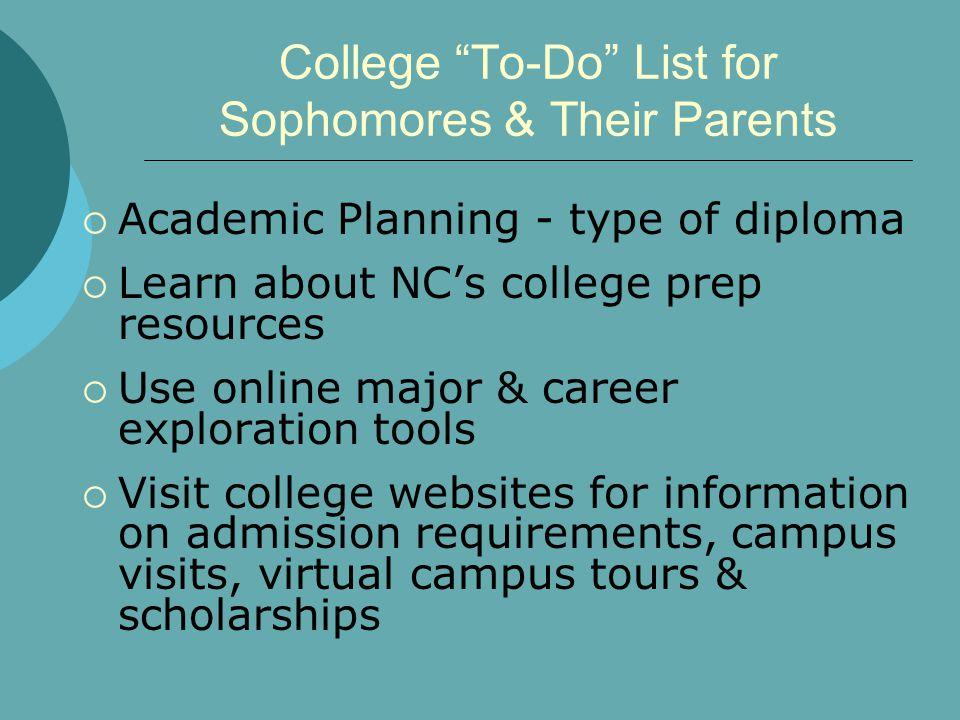 College To-Do List for Sophomores & Their Parents  Academic Planning - type of diploma  Learn about NC's college prep resources  Use online major & career exploration tools  Visit college websites for information on admission requirements, campus visits, virtual campus tours & scholarships