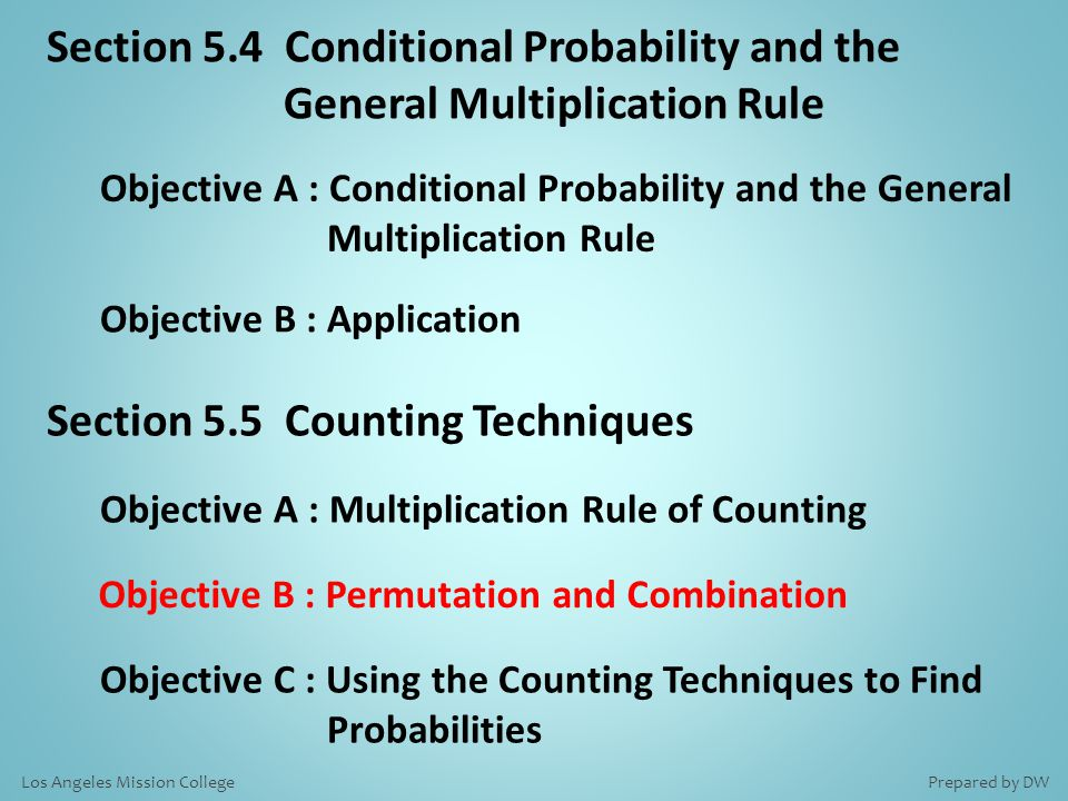 Section 5.4 Conditional Probability and the General Multiplication Rule Objective A : Conditional Probability and the General Multiplication Rule Objective B : Application Section 5.5 Counting Techniques Objective A : Multiplication Rule of Counting Objective B : Permutation and Combination Objective C : Using the Counting Techniques to Find Probabilities Prepared by DWLos Angeles Mission College