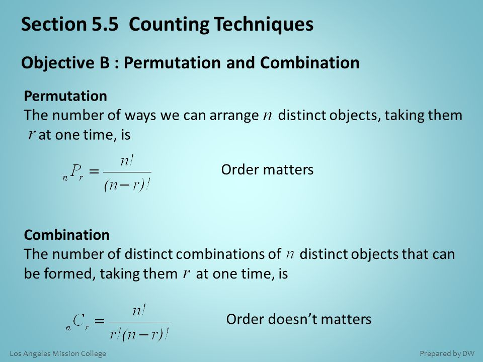 Objective B : Permutation and Combination Order matters Order doesn't matters Permutation The number of ways we can arrange distinct objects, taking them at one time, is Combination The number of distinct combinations of distinct objects that can be formed, taking them at one time, is Section 5.5 Counting Techniques Prepared by DWLos Angeles Mission College