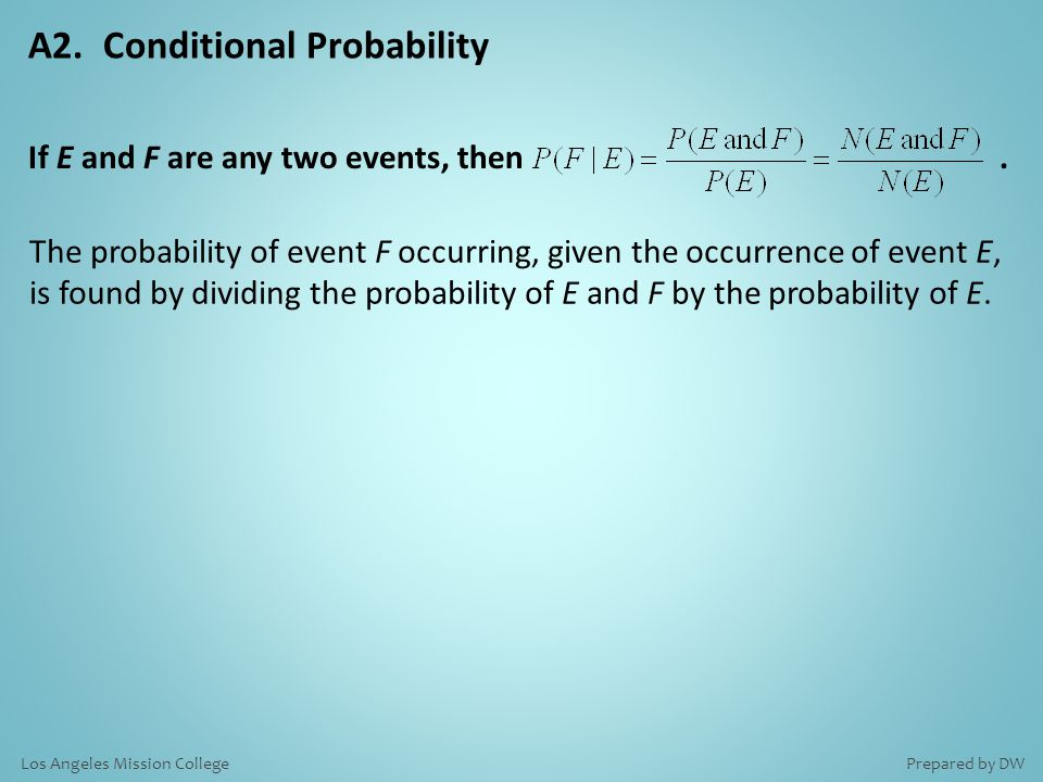 A2. Conditional Probability The probability of event F occurring, given the occurrence of event E, is found by dividing the probability of E and F by
