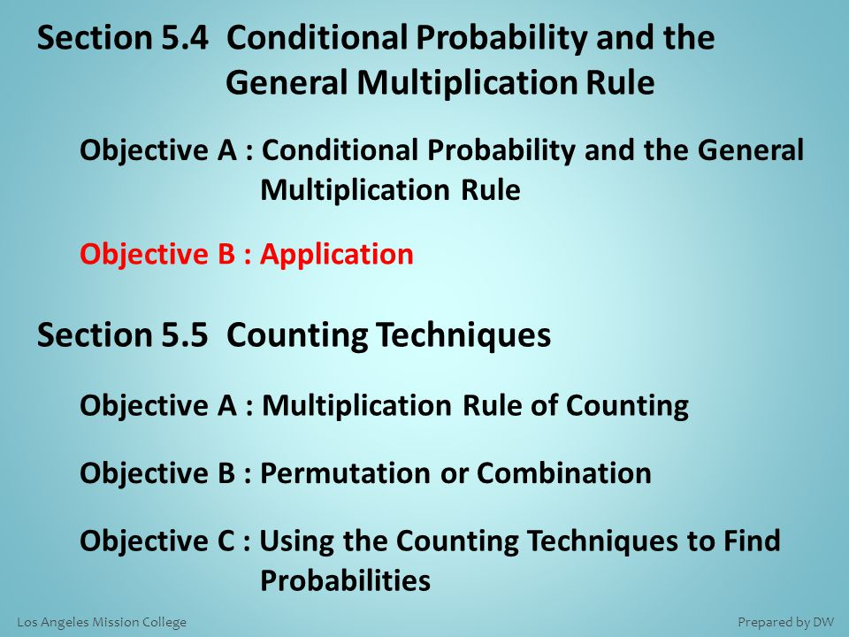 Section 5.4 Conditional Probability and the General Multiplication Rule Objective A : Conditional Probability and the General Multiplication Rule Objective B : Application Section 5.5 Counting Techniques Objective A : Multiplication Rule of Counting Objective B : Permutation or Combination Objective C : Using the Counting Techniques to Find Probabilities Prepared by DWLos Angeles Mission College