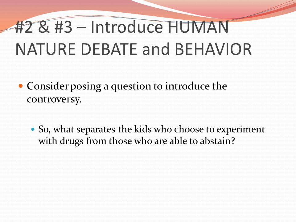 #2 & #3 – Introduce HUMAN NATURE DEBATE and BEHAVIOR Consider posing a question to introduce the controversy.