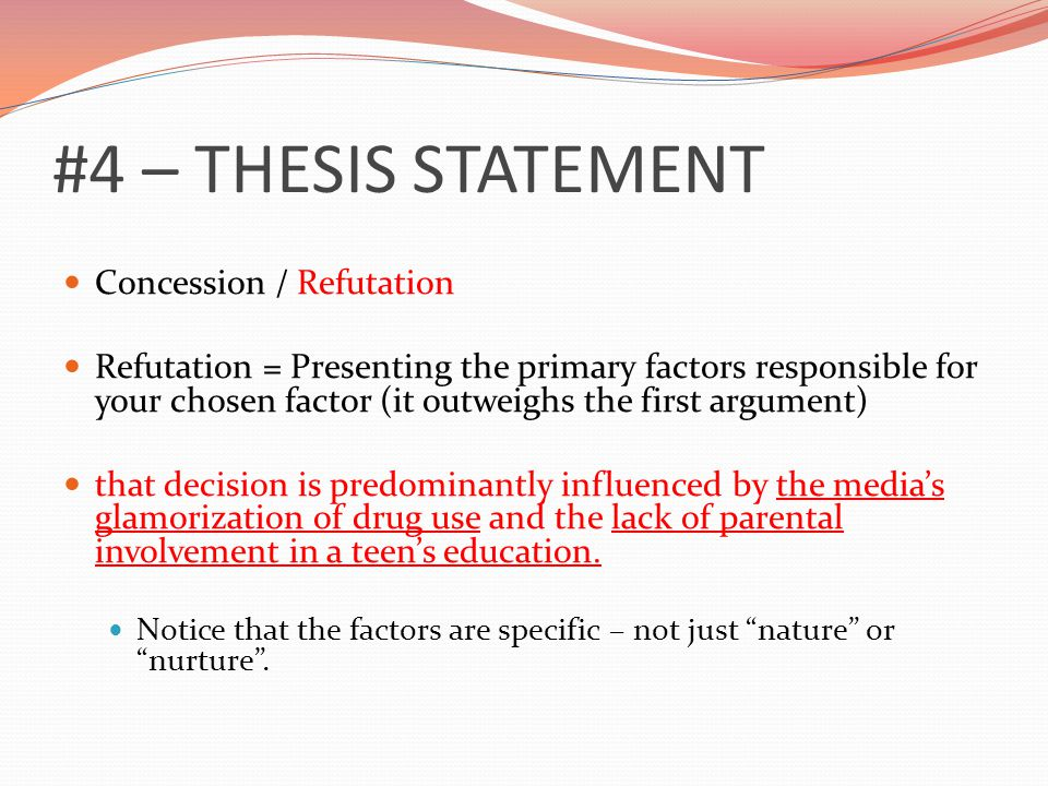 #4 – THESIS STATEMENT Concession / Refutation Refutation = Presenting the primary factors responsible for your chosen factor (it outweighs the first argument) that decision is predominantly influenced by the media's glamorization of drug use and the lack of parental involvement in a teen's education.