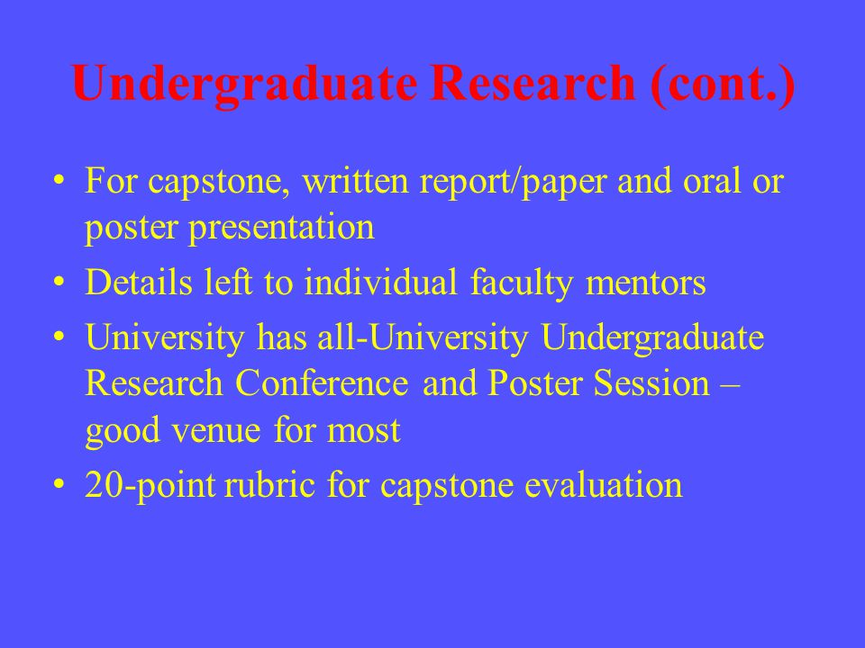 Undergraduate Research (cont.) For capstone, written report/paper and oral or poster presentation Details left to individual faculty mentors University has all-University Undergraduate Research Conference and Poster Session – good venue for most 20-point rubric for capstone evaluation