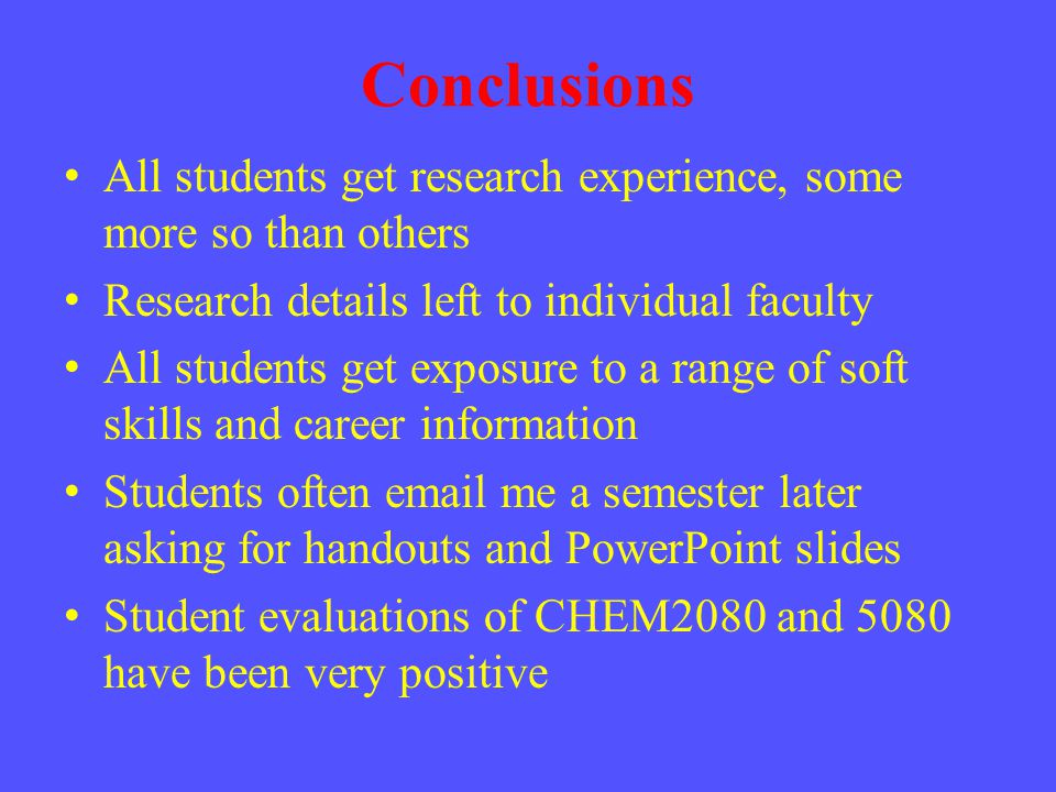 Conclusions All students get research experience, some more so than others Research details left to individual faculty All students get exposure to a
