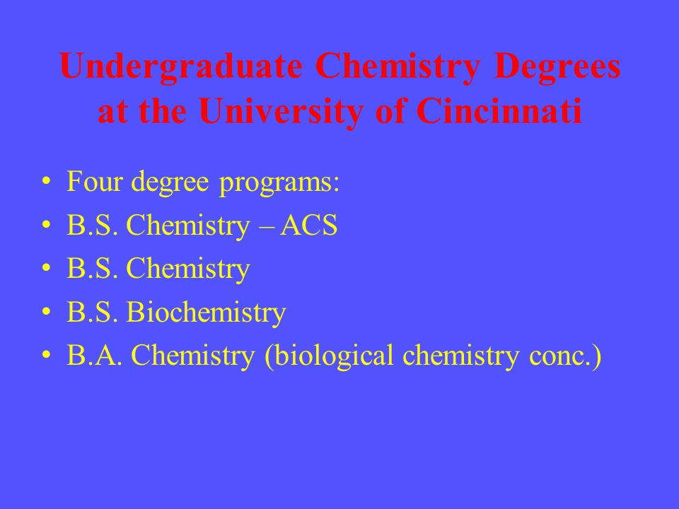 Undergraduate Chemistry Degrees at the University of Cincinnati Four degree programs: B.S.