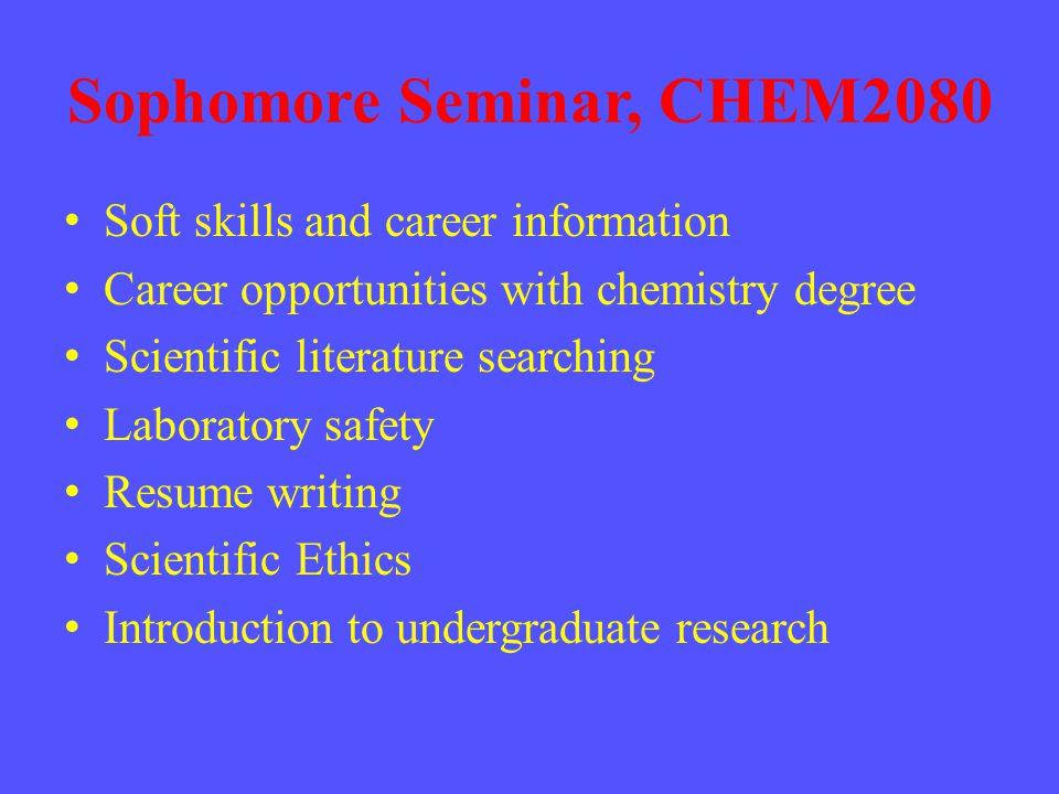 Sophomore Seminar, CHEM2080 Soft skills and career information Career opportunities with chemistry degree Scientific literature searching Laboratory safety Resume writing Scientific Ethics Introduction to undergraduate research