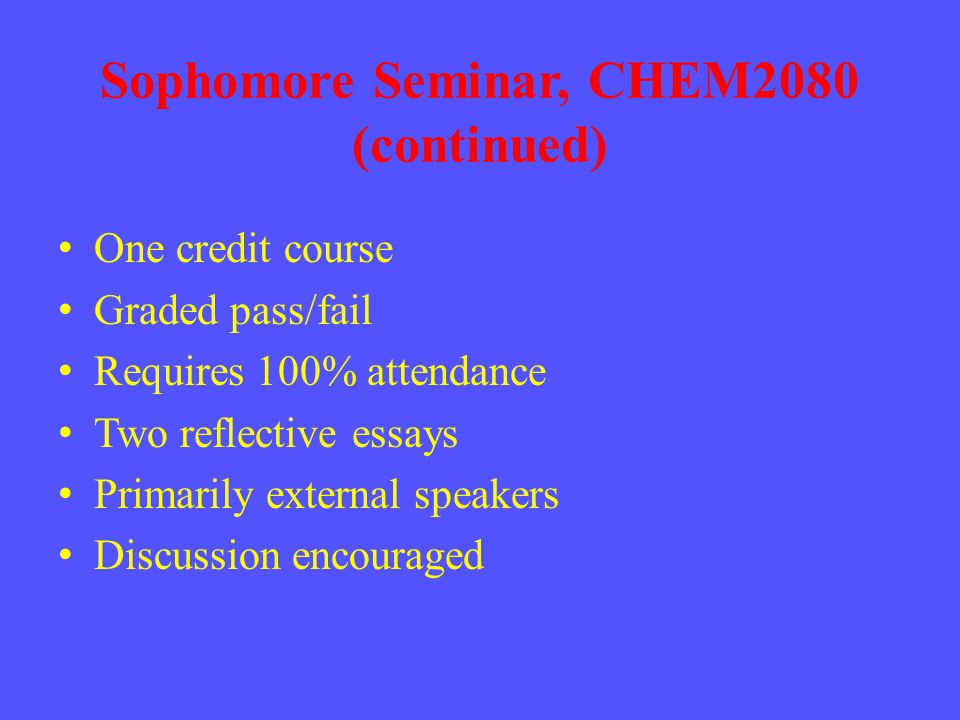 Sophomore Seminar, CHEM2080 (continued) One credit course Graded pass/fail Requires 100% attendance Two reflective essays Primarily external speakers