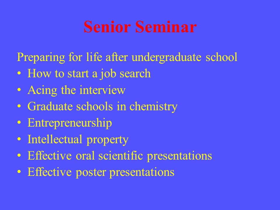 Senior Seminar Preparing for life after undergraduate school How to start a job search Acing the interview Graduate schools in chemistry Entrepreneurship Intellectual property Effective oral scientific presentations Effective poster presentations