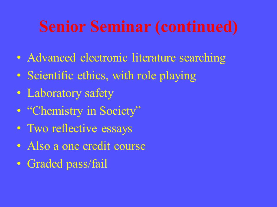 Senior Seminar (continued) Advanced electronic literature searching Scientific ethics, with role playing Laboratory safety Chemistry in Society Two reflective essays Also a one credit course Graded pass/fail