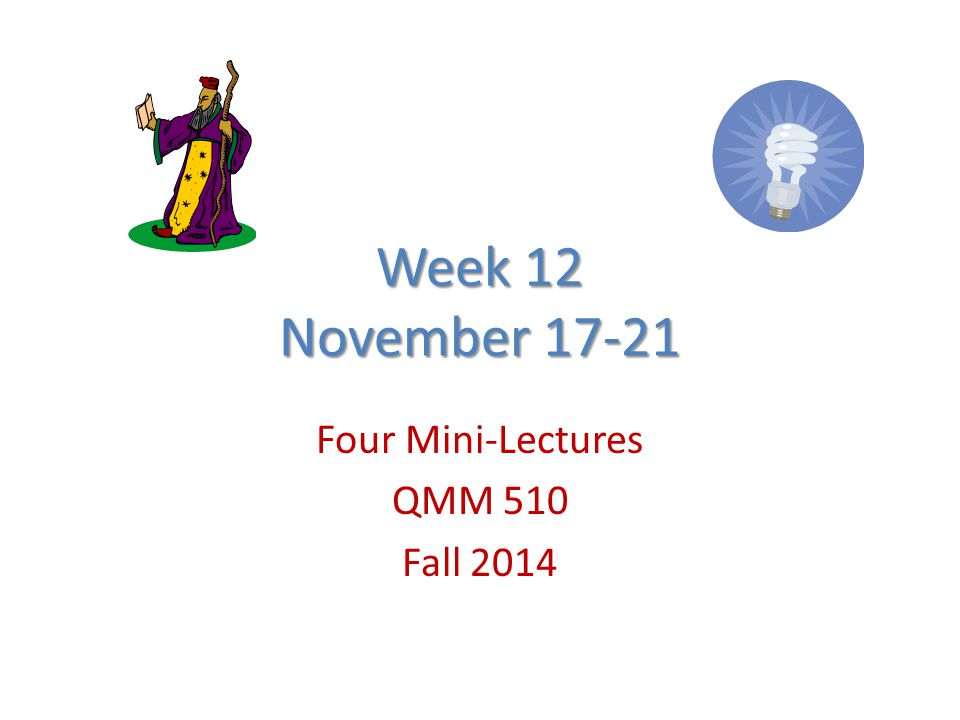 Week 12 November 17-21 Four Mini-Lectures QMM 510 Fall 2014