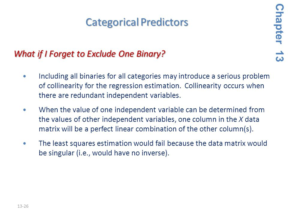 13-26 Including all binaries for all categories may introduce a serious problem of collinearity for the regression estimation.