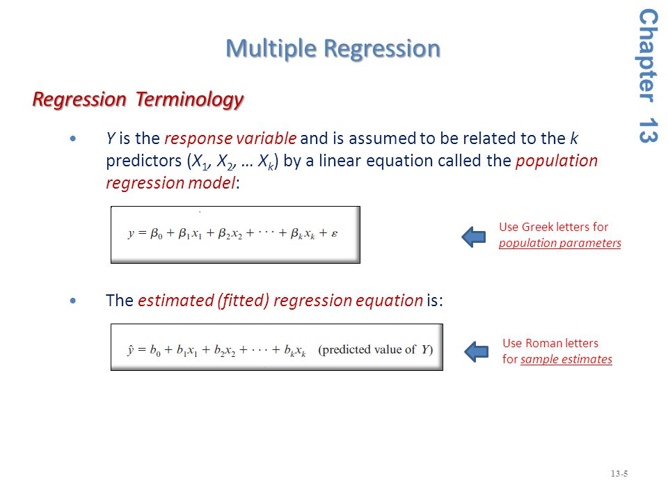 13-5 Y is the response variable and is assumed to be related to the k predictors (X 1, X 2, … X k ) by a linear equation called the population regression model: The estimated (fitted) regression equation is: Regression Terminology Regression Terminology Chapter 13 Multiple Regression Use Roman letters for sample estimates Use Greek letters for population parameters