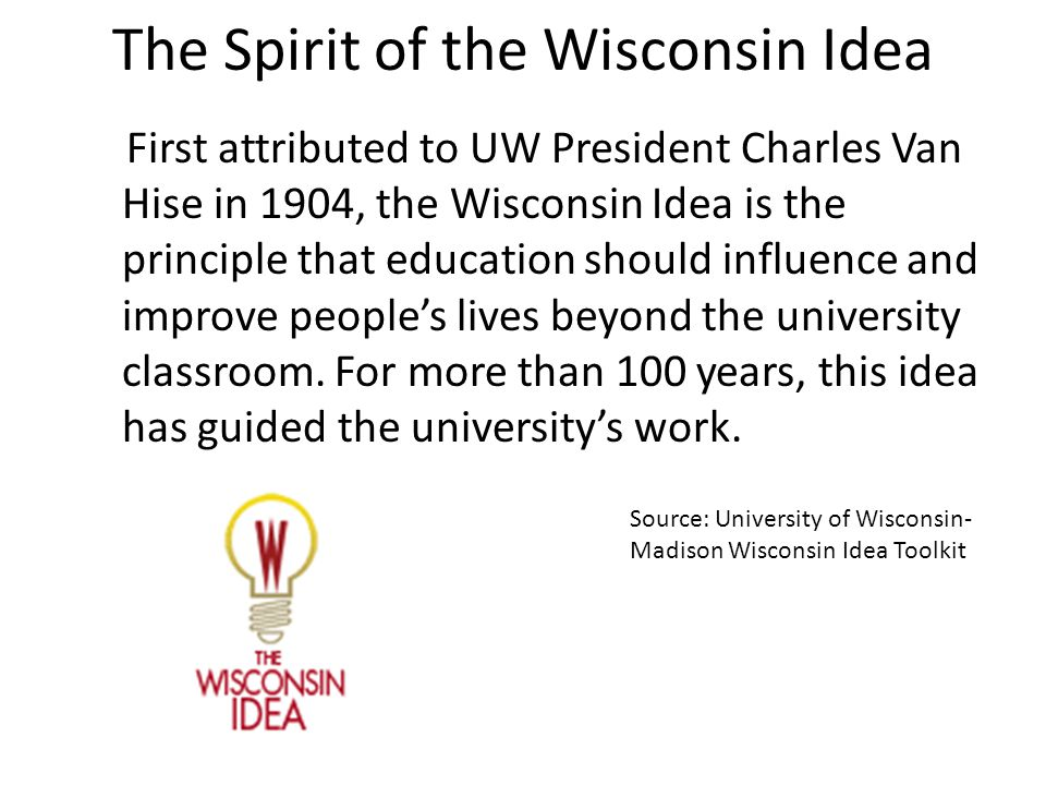 The Spirit of the Wisconsin Idea First attributed to UW President Charles Van Hise in 1904, the Wisconsin Idea is the principle that education should