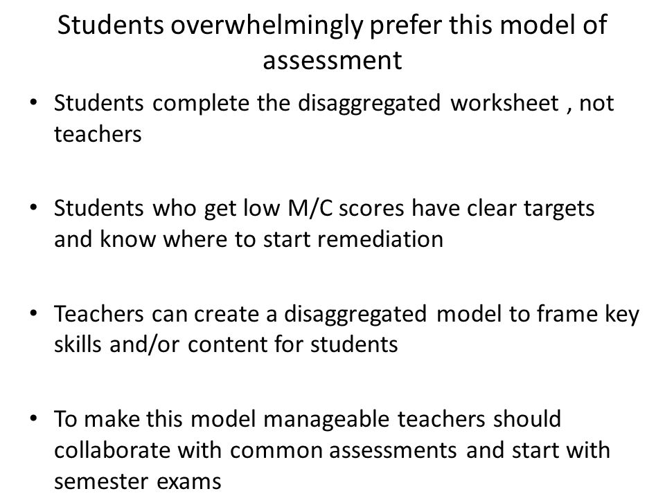 Students overwhelmingly prefer this model of assessment Students complete the disaggregated worksheet, not teachers Students who get low M/C scores ha