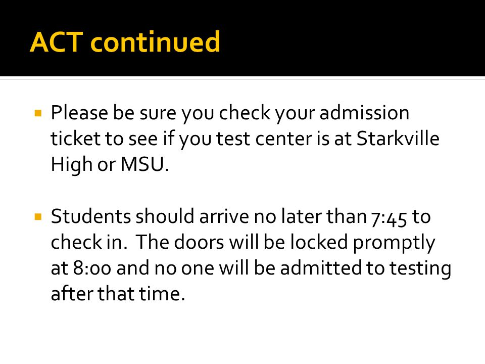 ACT continued  Please be sure you check your admission ticket to see if you test center is at Starkville High or MSU.