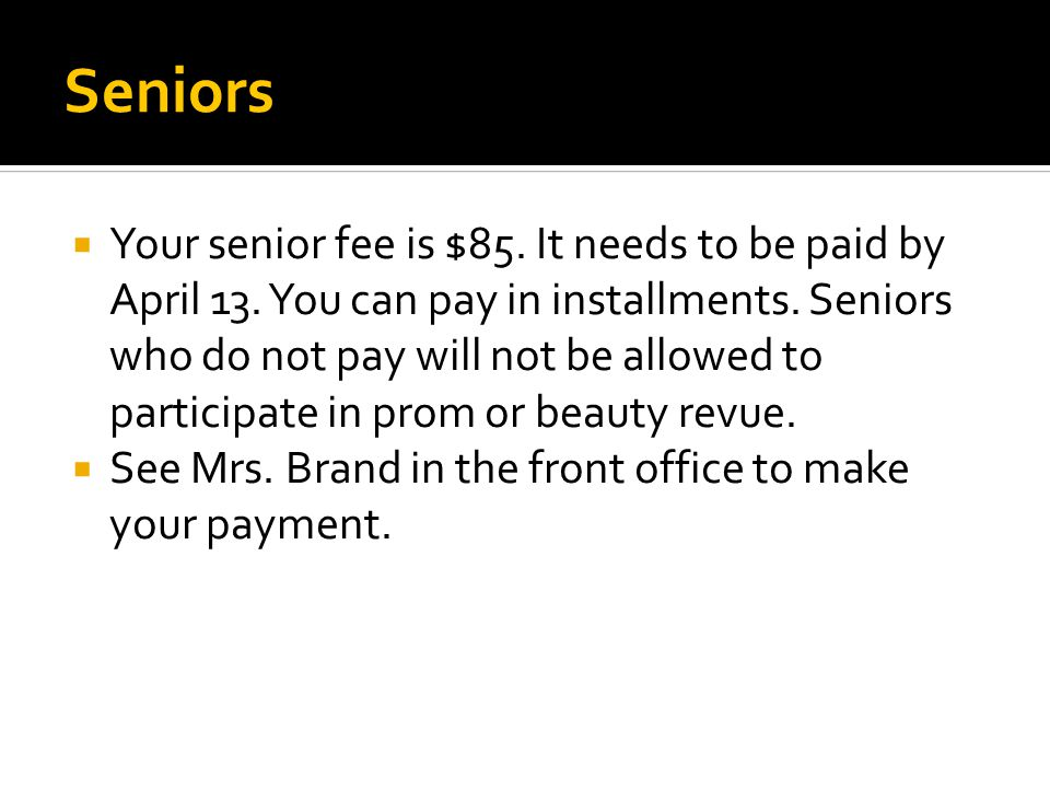 Seniors  Your senior fee is $85. It needs to be paid by April 13. You can pay in installments. Seniors who do not pay will not be allowed to particip
