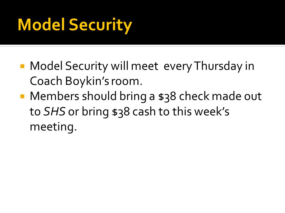 Model Security  Model Security will meet every Thursday in Coach Boykin's room.  Members should bring a $38 check made out to SHS or bring $38 cash