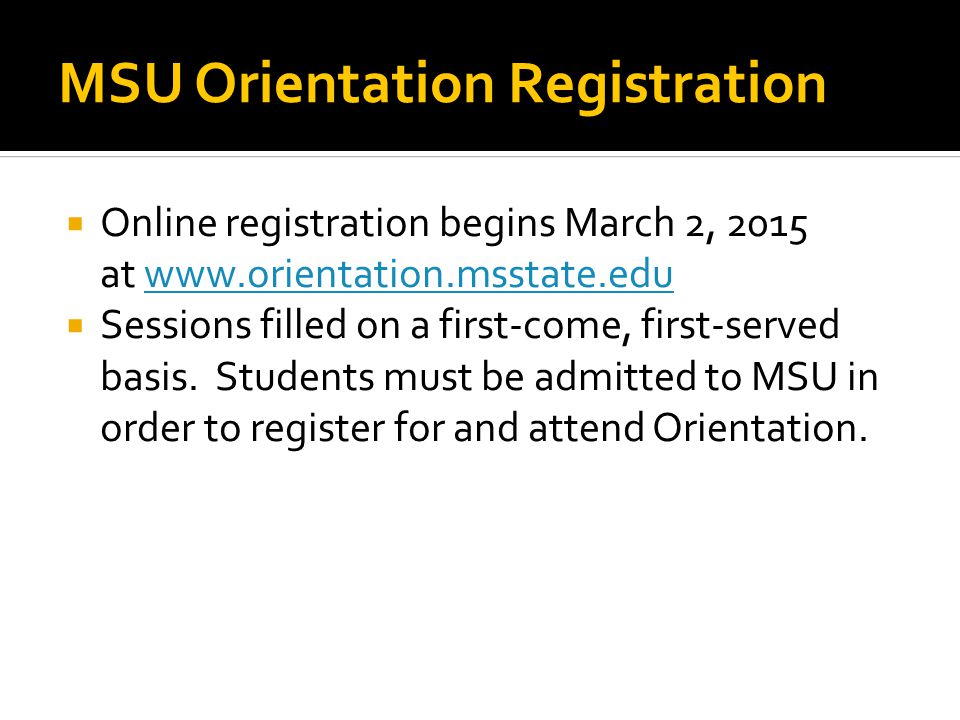 MSU Orientation Registration  Online registration begins March 2, 2015 at www.orientation.msstate.eduwww.orientation.msstate.edu  Sessions filled on a first-come, first-served basis.