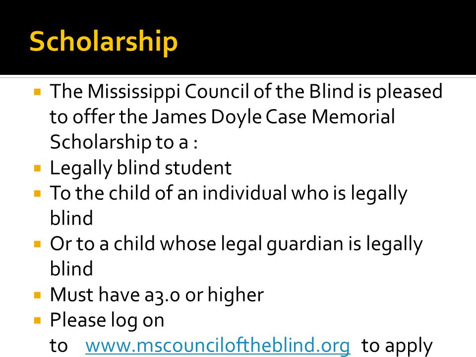 Scholarship  The Mississippi Council of the Blind is pleased to offer the James Doyle Case Memorial Scholarship to a :  Legally blind student  To the child of an individual who is legally blind  Or to a child whose legal guardian is legally blind  Must have a3.0 or higher  Please log on to www.mscounciloftheblind.org to applywww.mscounciloftheblind.org