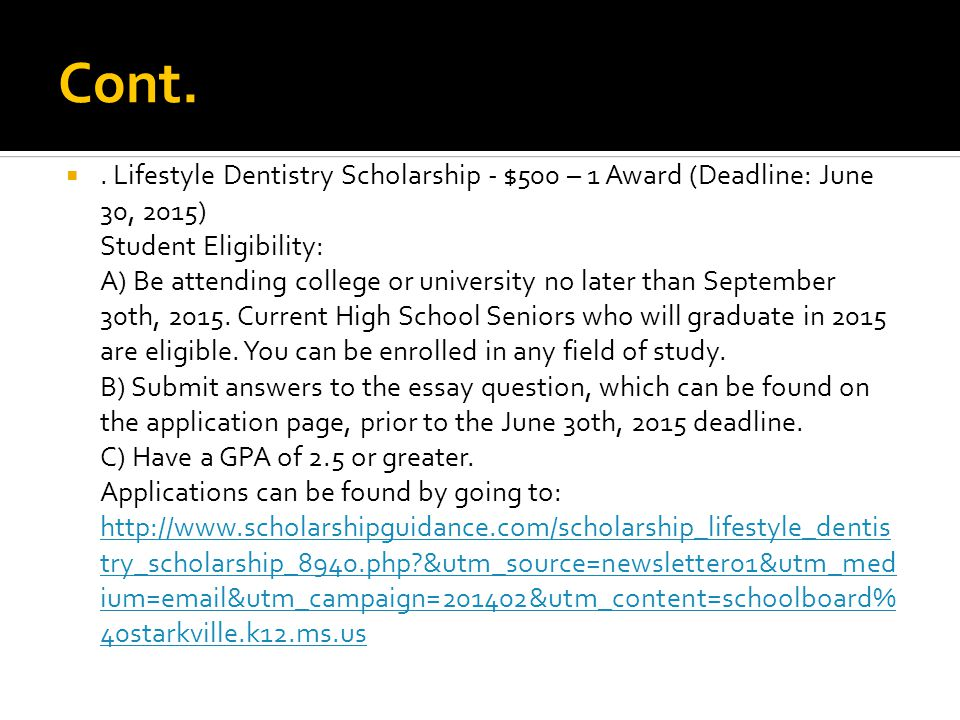 Cont. . Lifestyle Dentistry Scholarship - $500 – 1 Award (Deadline: June 30, 2015) Student Eligibility: A) Be attending college or university no late