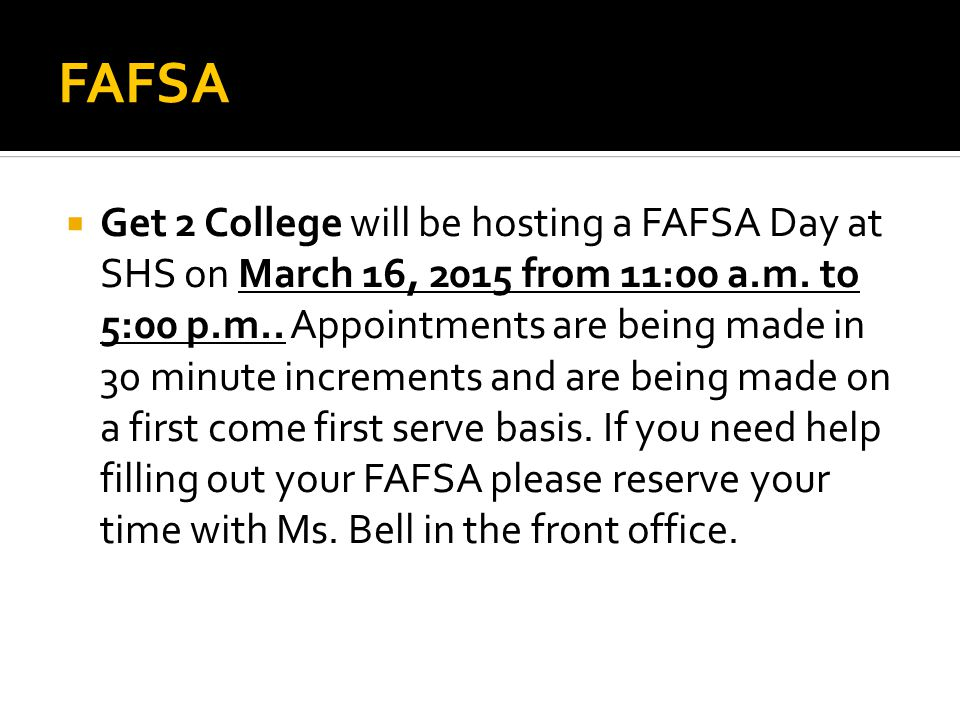 FAFSA  Get 2 College will be hosting a FAFSA Day at SHS on March 16, 2015 from 11:00 a.m. to 5:00 p.m.. Appointments are being made in 30 minute incr