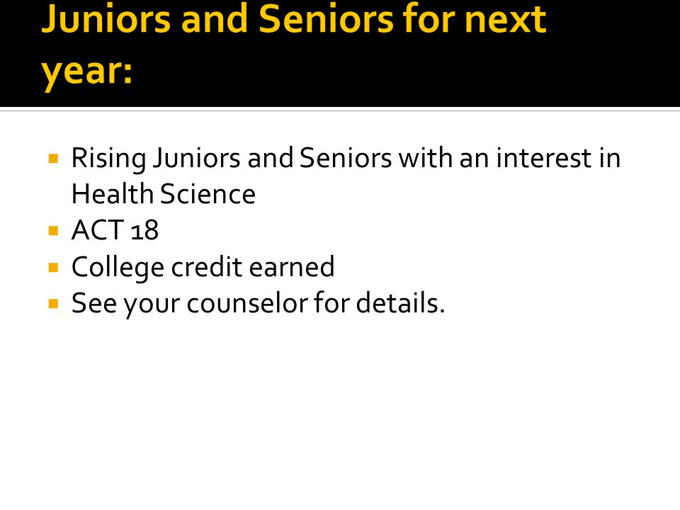 Juniors and Seniors for next year:  Rising Juniors and Seniors with an interest in Health Science  ACT 18  College credit earned  See your counselor for details.