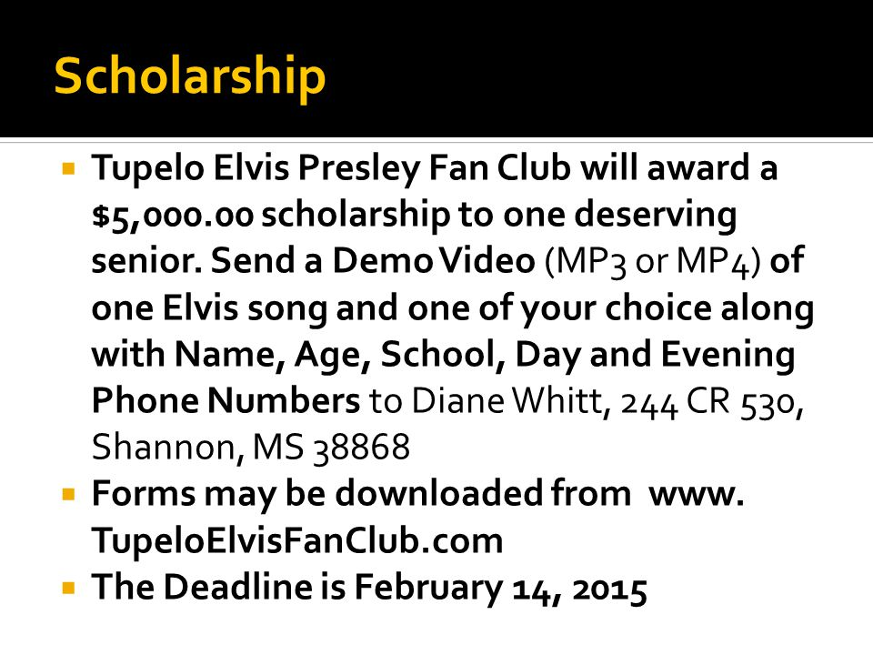 Scholarship  Tupelo Elvis Presley Fan Club will award a $5,000.00 scholarship to one deserving senior. Send a Demo Video (MP3 or MP4) of one Elvis so
