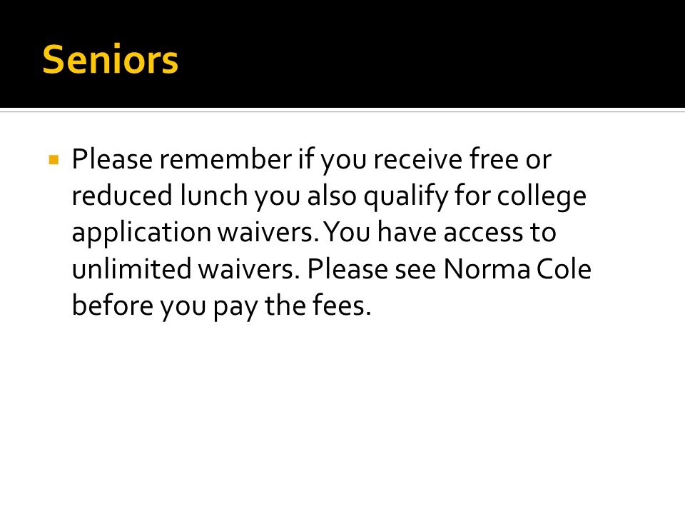 Seniors  Please remember if you receive free or reduced lunch you also qualify for college application waivers.