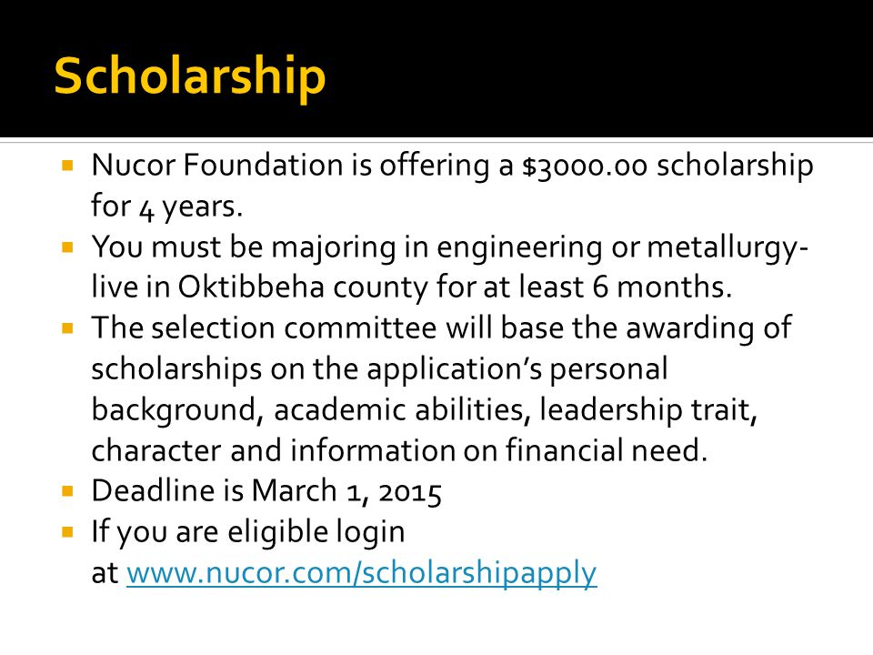 Scholarship  Nucor Foundation is offering a $3000.00 scholarship for 4 years.  You must be majoring in engineering or metallurgy- live in Oktibbeha