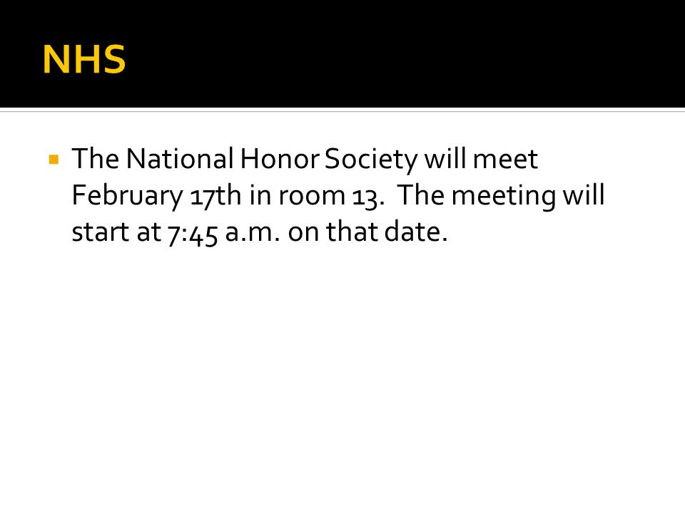 NHS  The National Honor Society will meet February 17th in room 13. The meeting will start at 7:45 a.m. on that date.