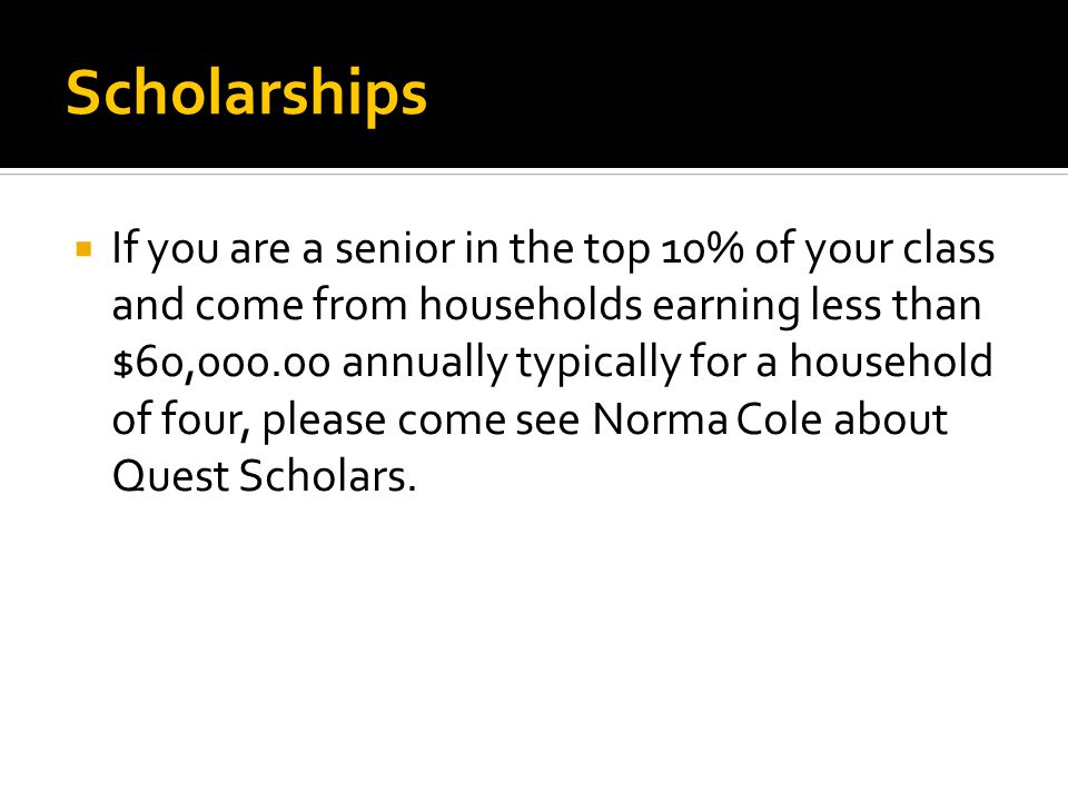 Scholarships  If you are a senior in the top 10% of your class and come from households earning less than $60,000.00 annually typically for a household of four, please come see Norma Cole about Quest Scholars.